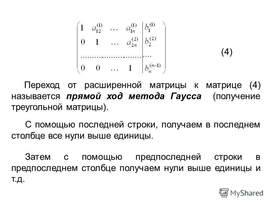 (4) Переход от расширенной матрицы к матрице (4) называется прямой ход метода Гаусса (получение треугольной матрицы). С помощью последней строки, получаем в последнем столбце все нули выше единицы. Затем с помощью предпоследней строки в предпоследнем