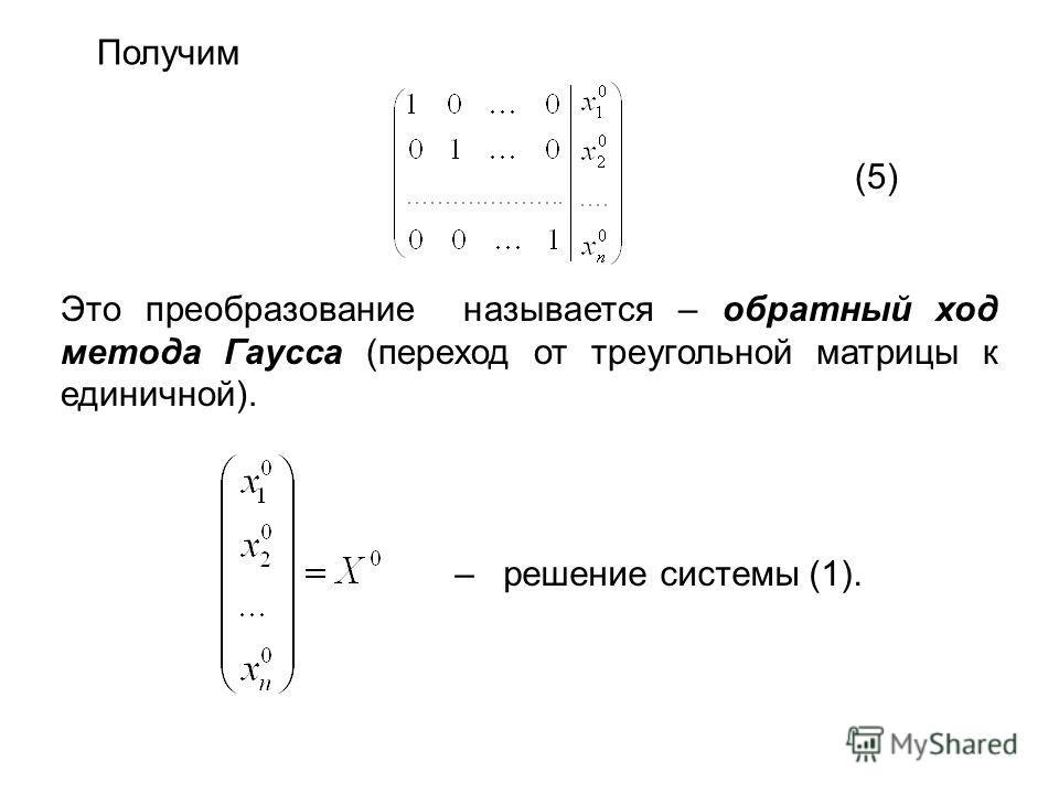 Получим Это преобразование называется – обратный ход метода Гаусса (переход от треугольной матрицы к единичной). (5) – решение системы (1).