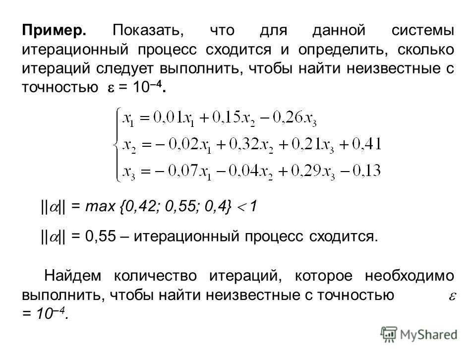 Пример. Показать, что для данной системы итерационный процесс сходится и определить, сколько итераций следует выполнить, чтобы найти неизвестные с точностью = 10 –4. || || = max {0,42; 0,55; 0,4} 1 || || = 0,55 – итерационный процесс сходится. Найдем