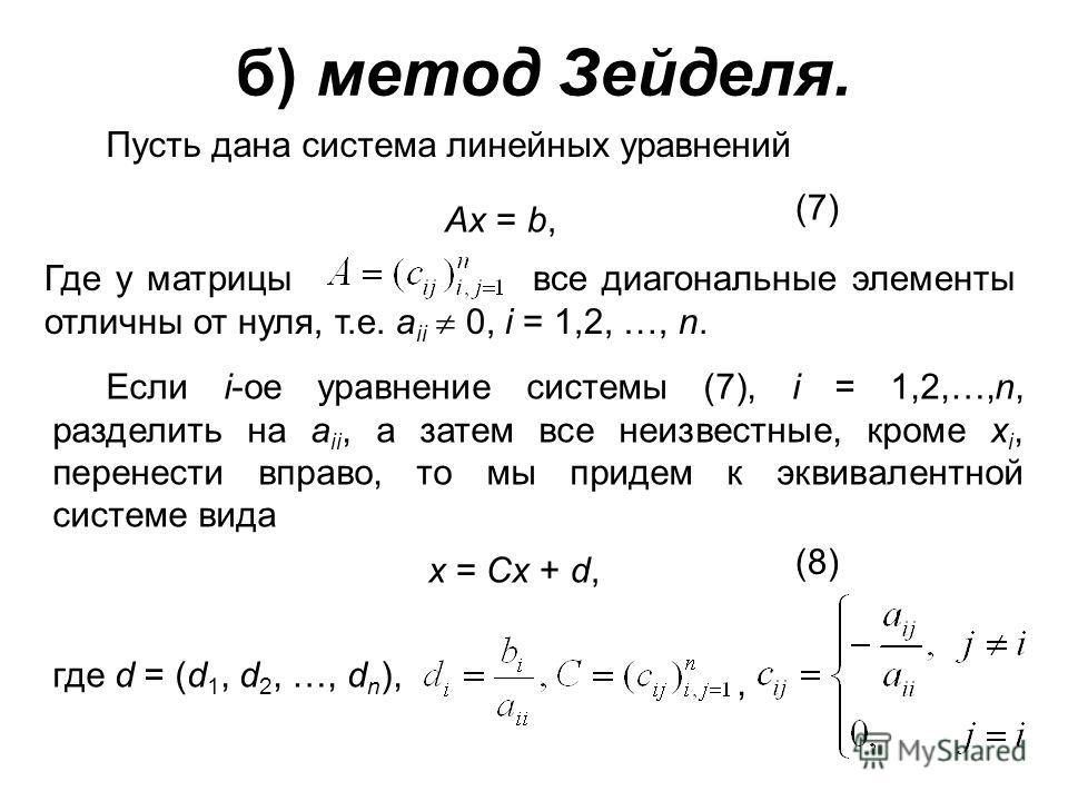 б) метод Зейделя. Пусть дана система линейных уравнений Ax = b, (7) Где у матрицы все диагональные элементы отличны от нуля, т.е. a ii 0, i = 1,2, …, n. Если i-ое уравнение системы (7), i = 1,2,…,n, разделить на a ii, а затем все неизвестные, кроме x