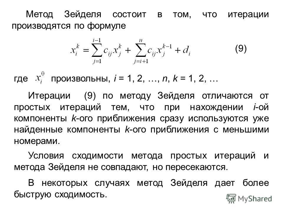 Метод Зейделя состоит в том, что итерации производятся по формуле (9) где произвольны, i = 1, 2, …, n, k = 1, 2, … Итерации (9) по методу Зейделя отличаются от простых итераций тем, что при нахождении i-ой компоненты k-ого приближения сразу использую