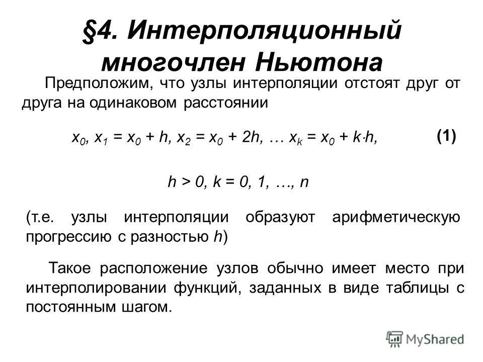 §4. Интерполяционный многочлен Ньютона Предположим, что узлы интерполяции отстоят друг от друга на одинаковом расстоянии x 0, x 1 = x 0 + h, x 2 = x 0 + 2h, … x k = x 0 + k h, (1) h > 0, k = 0, 1, …, n (т.е. узлы интерполяции образуют арифметическую
