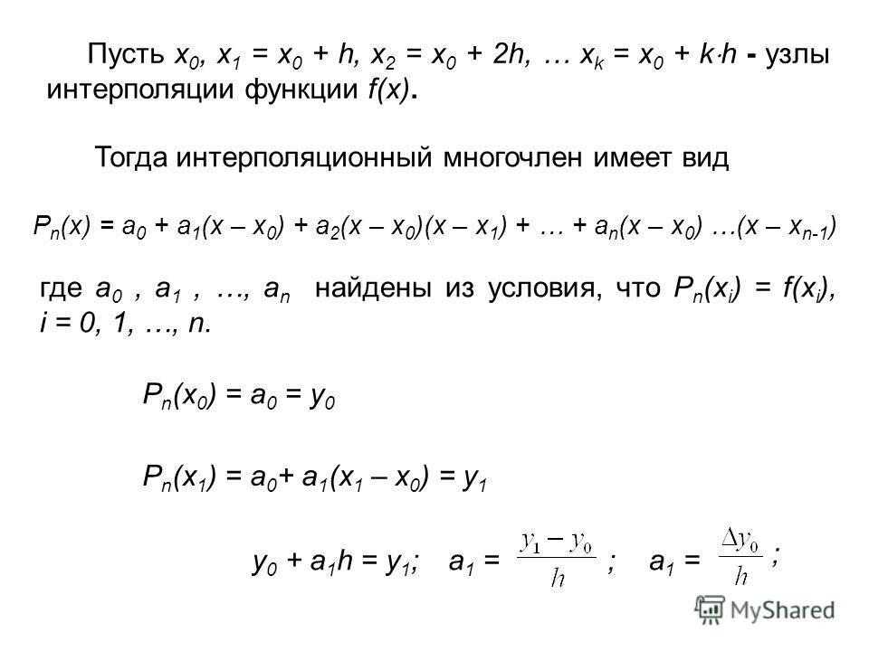 Пусть x 0, x 1 = x 0 + h, x 2 = x 0 + 2h, … x k = x 0 + k h - узлы интерполяции функции f(x). Тогда интерполяционный многочлен имеет вид P n (x) = a 0 + a 1 (x – x 0 ) + a 2 (x – x 0 )(x – x 1 ) + … + a n (x – x 0 ) …(x – x n-1 ) где a 0, a 1, …, a n