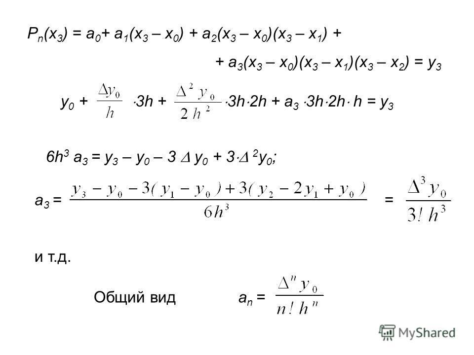 P n (x 3 ) = a 0 + a 1 (x 3 – x 0 ) + a 2 (x 3 – x 0 )(x 3 – x 1 ) + + a 3 (x 3 – x 0 )(x 3 – x 1 )(x 3 – x 2 ) = y 3 y 0 + 3h + 3h 2h + a 3 3h 2h h = y 3 6h 3 a 3 = y 3 – y 0 – 3 y 0 + 3 2 y 0 ; a 3 = = и т.д. Общий вид a n =