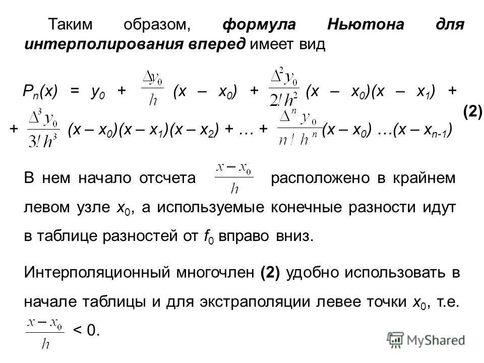 Таким образом, формула Ньютона для интерполирования вперед имеет вид P n (x) = y 0 + (x – x 0 ) + (x – x 0 )(x – x 1 ) + + (x – x 0 )(x – x 1 )(x – x 2 ) + … + (x – x 0 ) …(x – x n-1 ) (2) В нем начало отсчета расположено в крайнем левом узле x 0, а