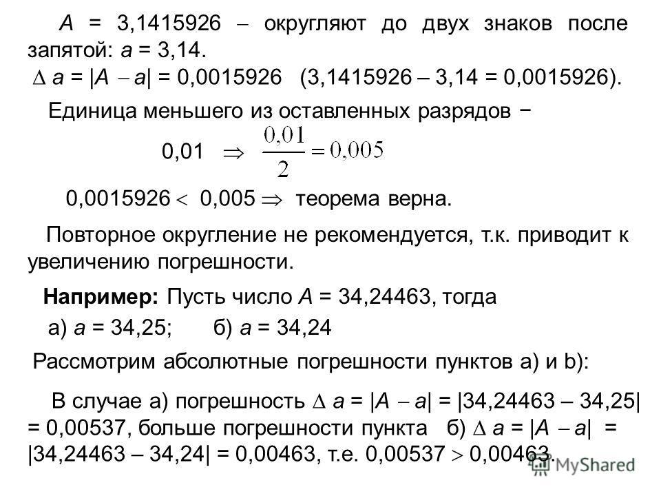 А = 3,1415926 округляют до двух знаков после запятой: а = 3,14. a = |А а| = 0,0015926 (3,1415926 – 3,14 = 0,0015926). Единица меньшего из оставленных разрядов 0,01 0,0015926 0,005 теорема верна. Повторное округление не рекомендуется, т.к. приводит к
