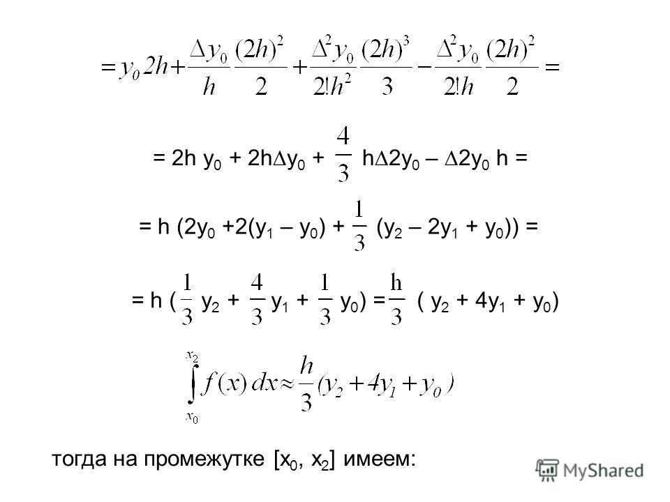 = 2h y 0 + 2h y 0 + h 2y 0 – 2y 0 h = = h (2y 0 +2(y 1 – y 0 ) + (y 2 – 2y 1 + y 0 )) == h ( y 2 + y 1 + y 0 ) = ( y 2 + 4y 1 + y 0 ) тогда на промежутке [x 0, x 2 ] имеем: