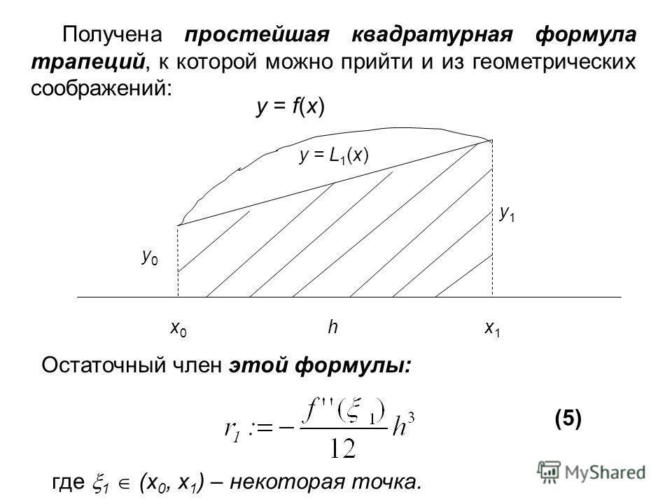 Получена простейшая квадратурная формула трапеций, к которой можно прийти и из геометрических соображений: x0x0 hx1x1 y1y1 y0y0 y = L 1 (x) y = f(x) Остаточный член этой формулы: (5) где 1 (x 0, x 1 ) – некоторая точка.