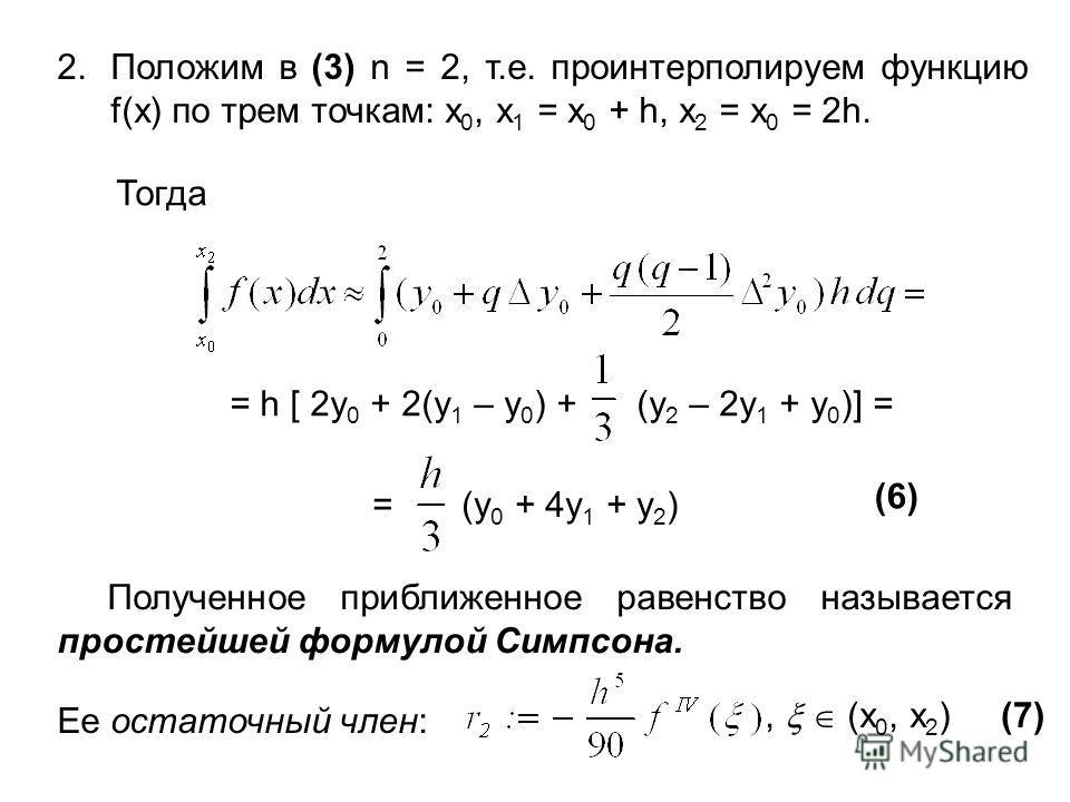 2.Положим в (3) n = 2, т.е. проинтерполируем функцию f(x) по трем точкам: x 0, x 1 = x 0 + h, x 2 = x 0 = 2h. Тогда = h [ 2y 0 + 2(y 1 – y 0 ) + (y 2 – 2y 1 + y 0 )] = = (y 0 + 4y 1 + y 2 ) (6) Полученное приближенное равенство называется простейшей