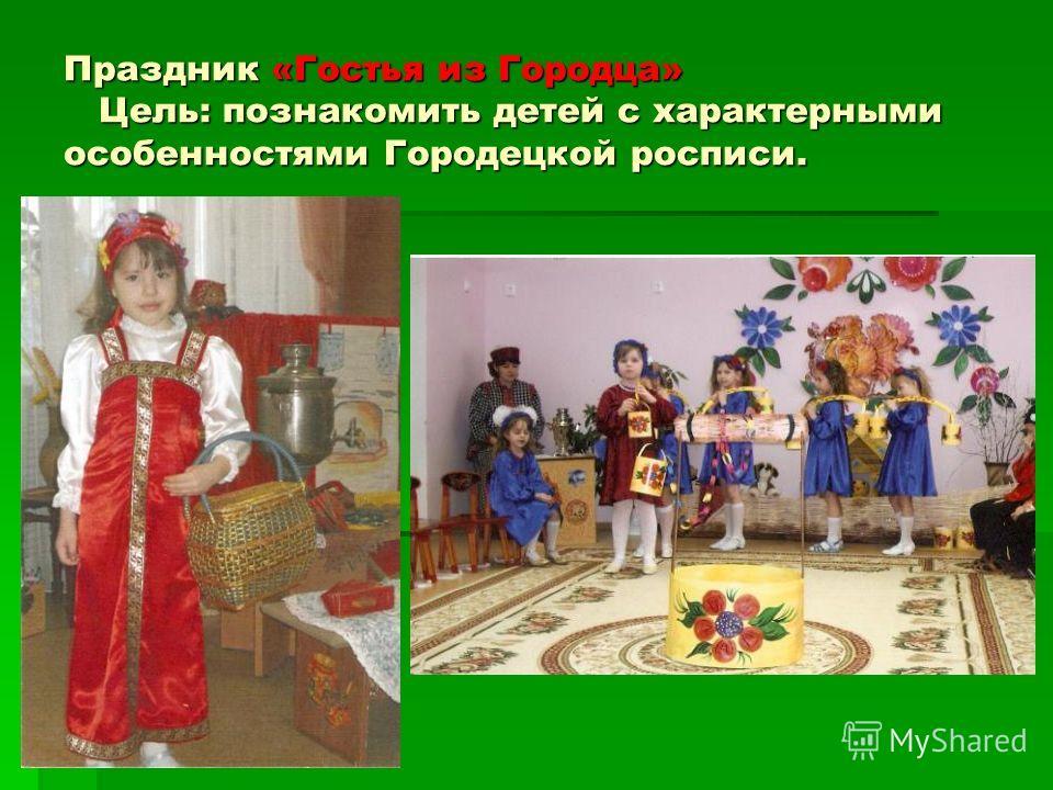 Праздник «Гостья из Городца» Цель: познакомить детей с характерными особенностями Городецкой росписи.