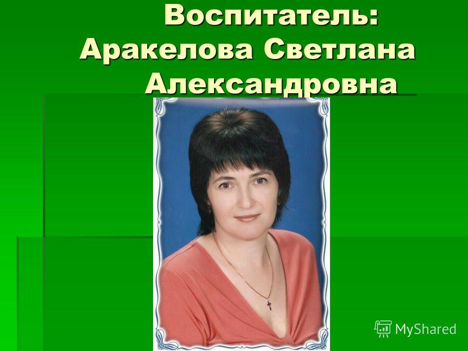 Воспитатель: Аракелова Светлана Александровна Воспитатель: Аракелова Светлана Александровна