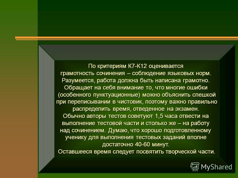 По критериям К7-К12 оценивается грамотность сочинения – соблюдение языковых норм. Разумеется, работа должна быть написана грамотно. Обращает на себя внимание то, что многие ошибки (особенного пунктуационные) можно объяснить спешкой при переписывании