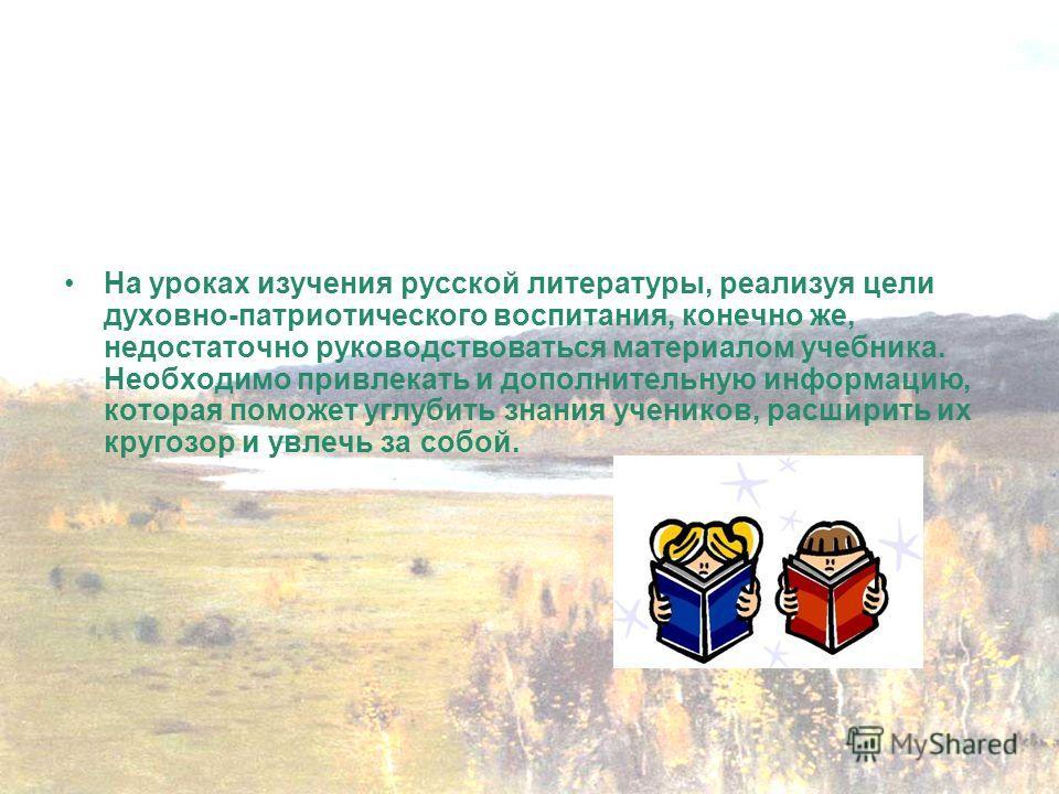 На уроках изучения русской литературы, реализуя цели духовно-патриотического воспитания, конечно же, недостаточно руководствоваться материалом учебника. Необходимо привлекать и дополнительную информацию, которая поможет углубить знания учеников, расш