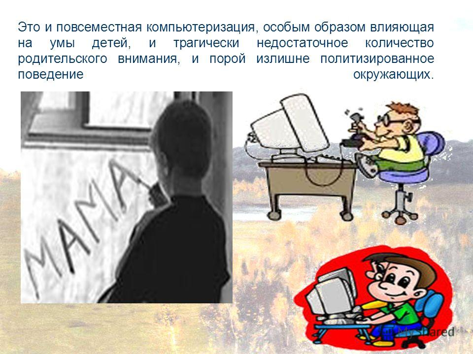 Это и повсеместная компьютеризация, особым образом влияющая на умы детей, и трагически недостаточное количество родительского внимания, и порой излишне политизированное поведение окружающих.