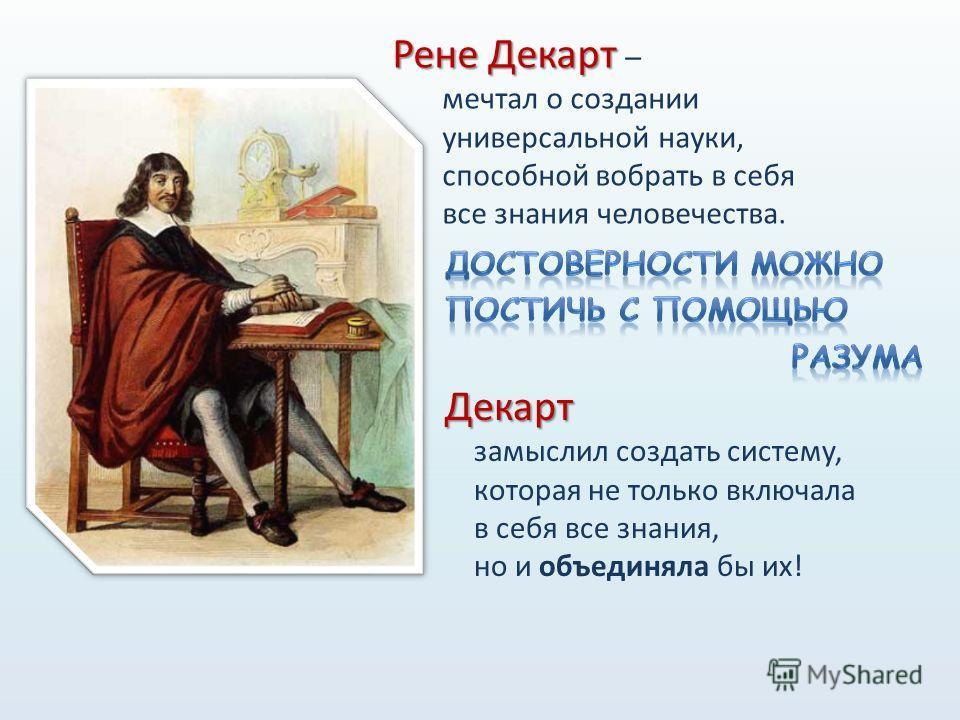Рене Декарт Рене Декарт – мечтал о создании универсальной науки, способной вобрать в себя все знания человечества. Декарт замыслил создать систему, которая не только включала в себя все знания, но и объединяла бы их!