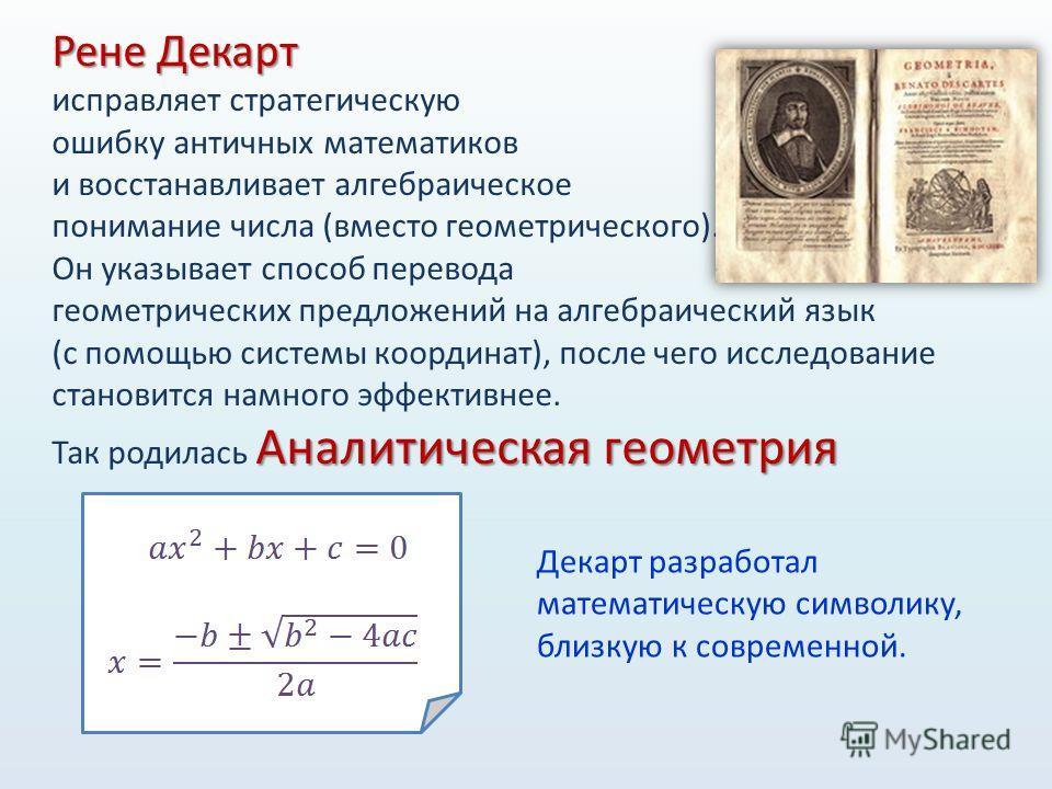 Рене Декарт исправляет стратегическую ошибку античных математиков и восстанавливает алгебраическое понимание числа (вместо геометрического). Он указывает способ перевода геометрических предложений на алгебраический язык (с помощью системы координат),