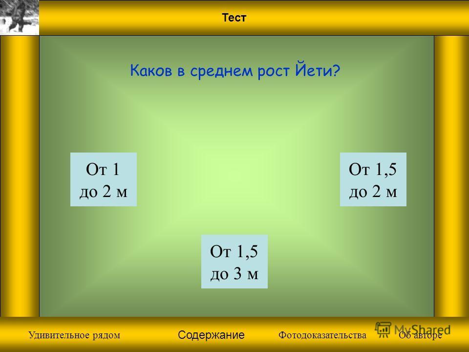 Тест От 1 до 2 м Каков в среднем рост Йети? От 1,5 до 3 м От 1,5 до 2 м Фотодоказательства Содержание Об автореУдивительное рядом