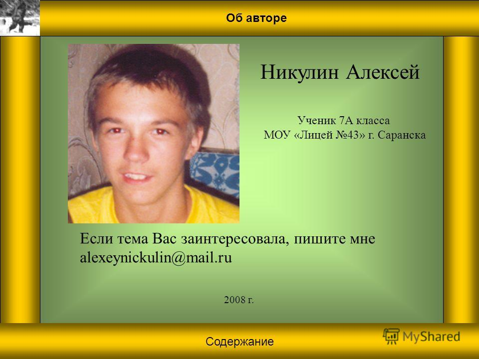 Об авторе Никулин Алексей Ученик 7А класса МОУ «Лицей 43» г. Саранска 2008 г. Если тема Вас заинтересовала, пишите мне alexeynickulin@mail.ru Содержание