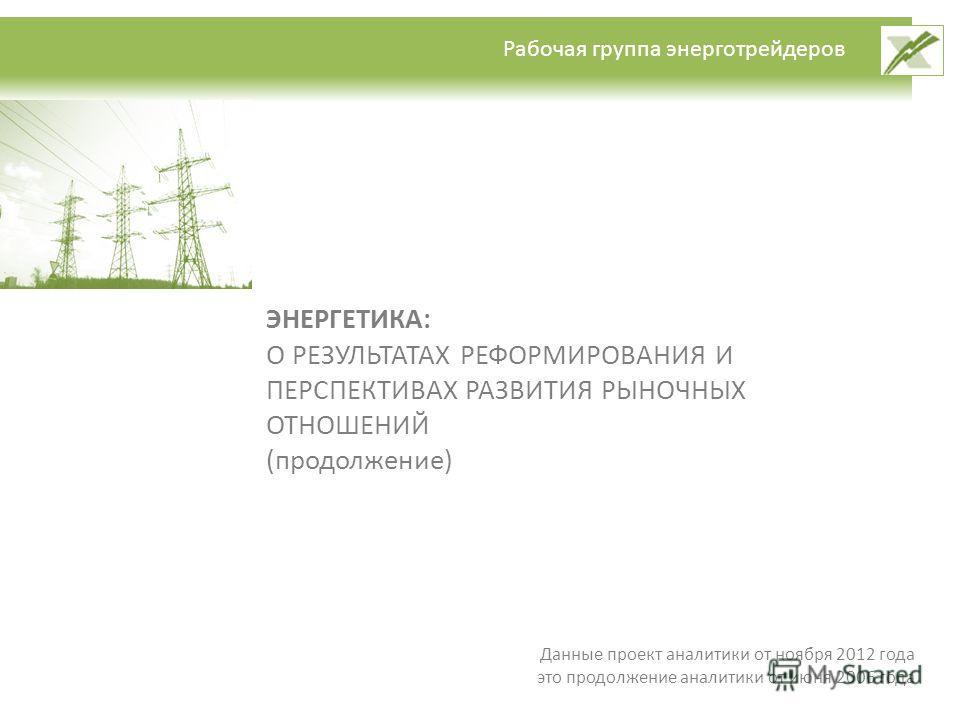 Рабочая группа энерготрейдеров ЭНЕРГЕТИКА: О РЕЗУЛЬТАТАХ РЕФОРМИРОВАНИЯ И ПЕРСПЕКТИВАХ РАЗВИТИЯ РЫНОЧНЫХ ОТНОШЕНИЙ (продолжение) Данные проект аналитики от ноября 2012 года это продолжение аналитики от июня 2006 года