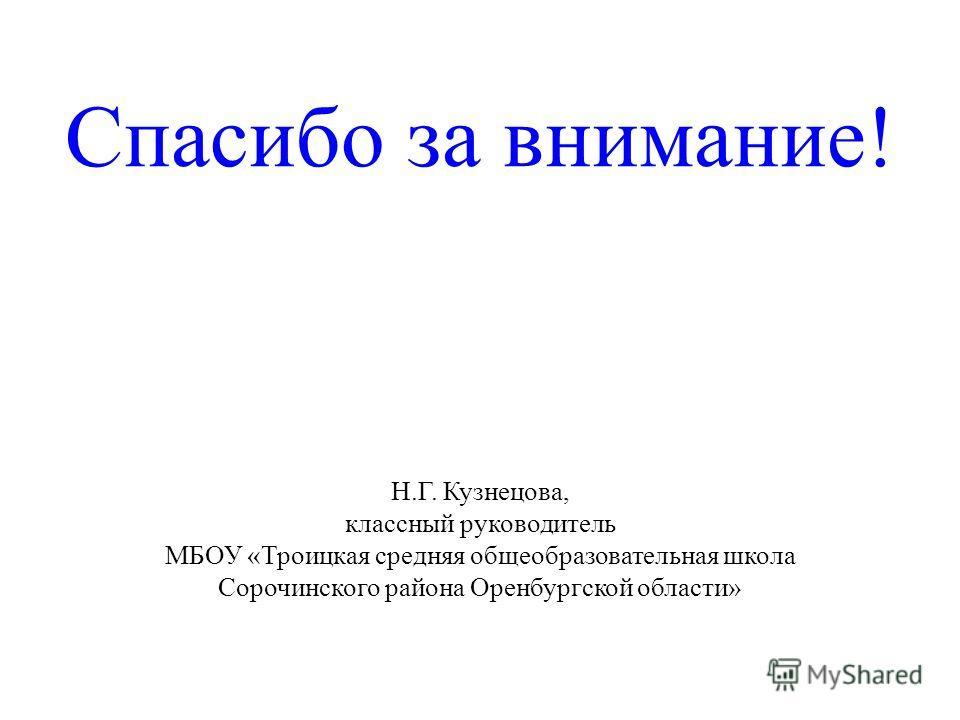 Спасибо за внимание! Н.Г. Кузнецова, классный руководитель МБОУ «Троицкая средняя общеобразовательная школа Сорочинского района Оренбургской области»