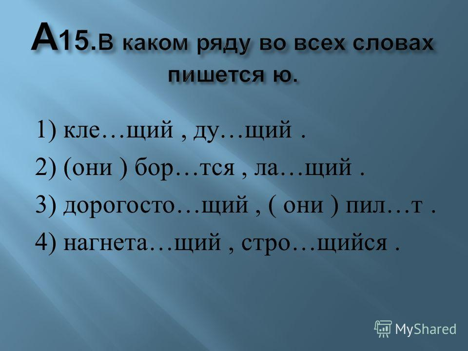 1) кле … щий, ду … щий. 2) ( они ) бор … тся, ла … щий. 3) дорогосто … щий, ( они ) пил … т. 4) нагнета … щий, стро … щийся.