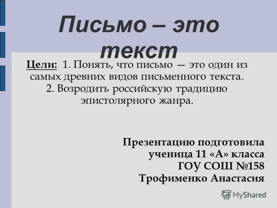 Письмо – это текст Цели: 1. Понять, что письмо это один из самых древних видов письменного текста. 2. Возродить российскую традицию эпистолярного жанра. Презентацию подготовила ученица 11 «А» класса ГОУ СОШ 158 Трофименко Анастасия