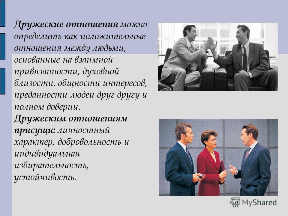Дружеские отношения можно определить как положительные отношения между людьми, основанные на взаимной привязанности, духовной близости, общности интересов, преданности людей друг другу и полном доверии. Дружеским отношениям присущи: личностный характ