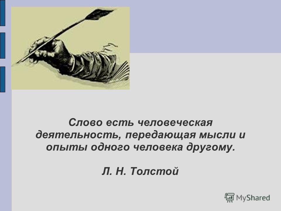 Слово есть человеческая деятельность, передающая мысли и опыты одного человека другому. Л. Н. Толстой