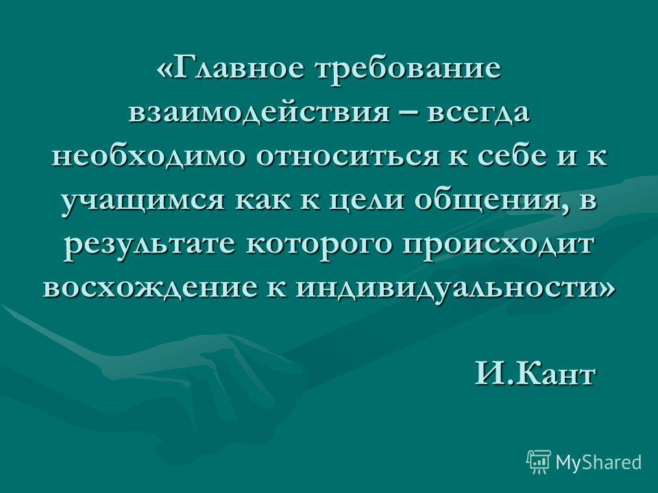 «Главное требование взаимодействия – всегда необходимо относиться к себе и к учащимся как к цели общения, в результате которого происходит восхождение к индивидуальности» И.Кант
