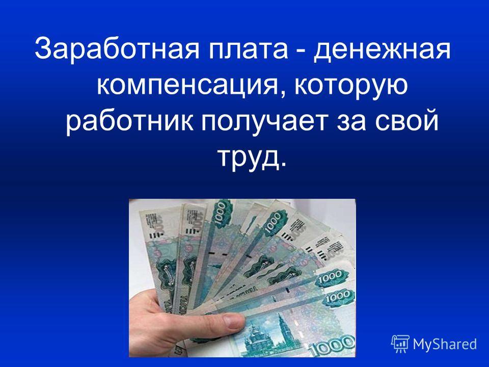 Заработная плата - денежная компенсация, которую работник получает за свой труд.
