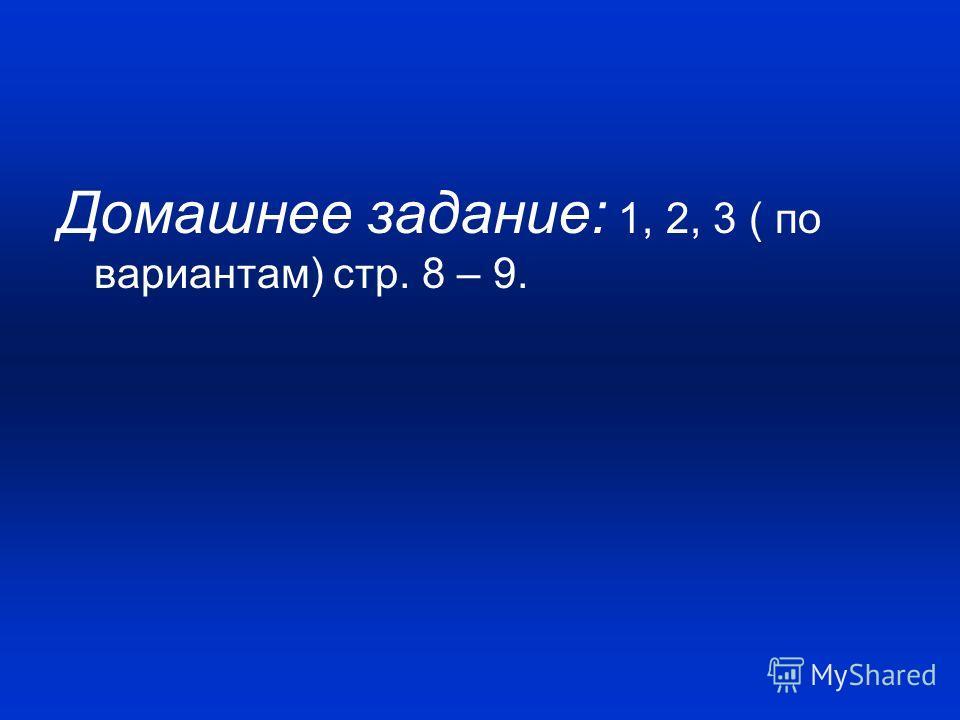 Домашнее задание: 1, 2, 3 ( по вариантам) стр. 8 – 9.