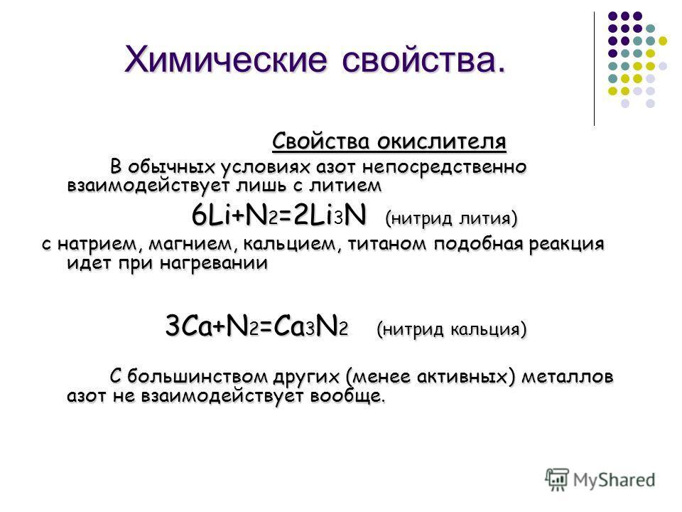 Химические свойства. Свойства окислителя В обычных условиях азот непосредственно взаимодействует лишь с литием 6Li+N 2 =2LiN (нитрид лития) 6Li+N 2 =2Li 3 N (нитрид лития) с натрием, магнием, кальцием, титаном подобная реакция идет при нагревании 3Ca