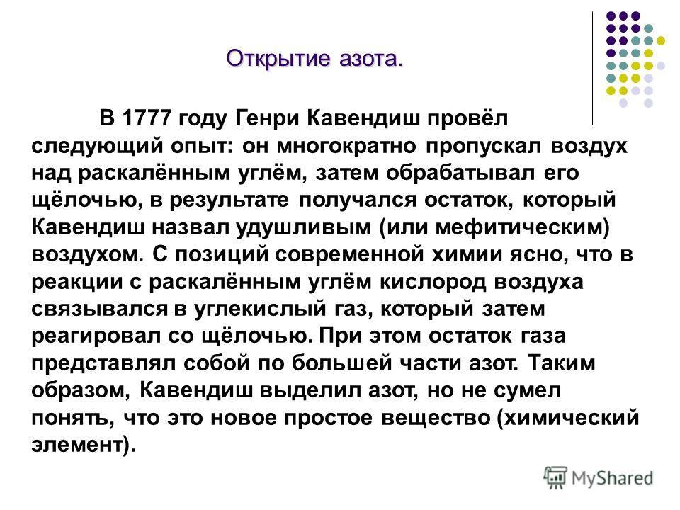 Открытие азота. В 1777 году Генри Кавендиш провёл следующий опыт: он многократно пропускал воздух над раскалённым углём, затем обрабатывал его щёлочью, в результате получался остаток, который Кавендиш назвал удушливым (или мефитическим) воздухом. С п