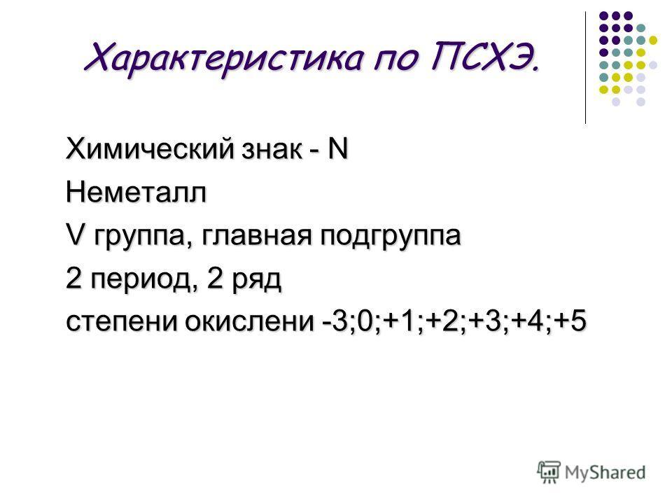 Характеристика по ПСХЭ. Химический знак - N Неметалл Неметалл V группа, главная подгруппа V группа, главная подгруппа 2 период, 2 ряд степени окислени -3;0;+1;+2;+3;+4;+5 степени окислени -3;0;+1;+2;+3;+4;+5