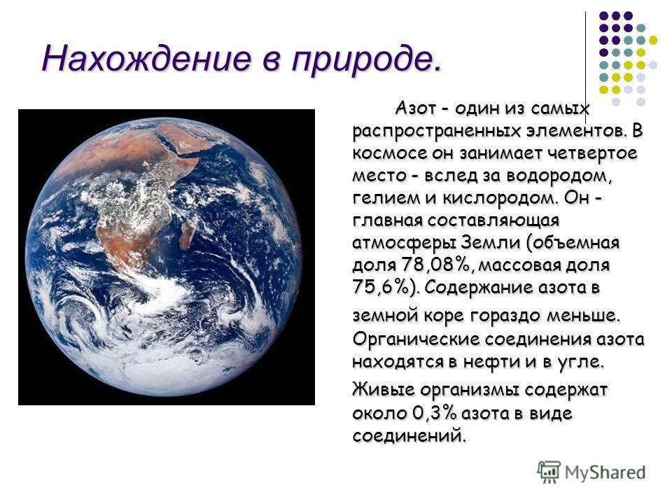 Нахождение в природе. Азот - один из самых распространенных элементов. В космосе он занимает четвертое место - вслед за водородом, гелием и кислородом. Он - главная составляющая атмосферы Земли (объемная доля 78,08%, массовая доля 75,6%). Содержание