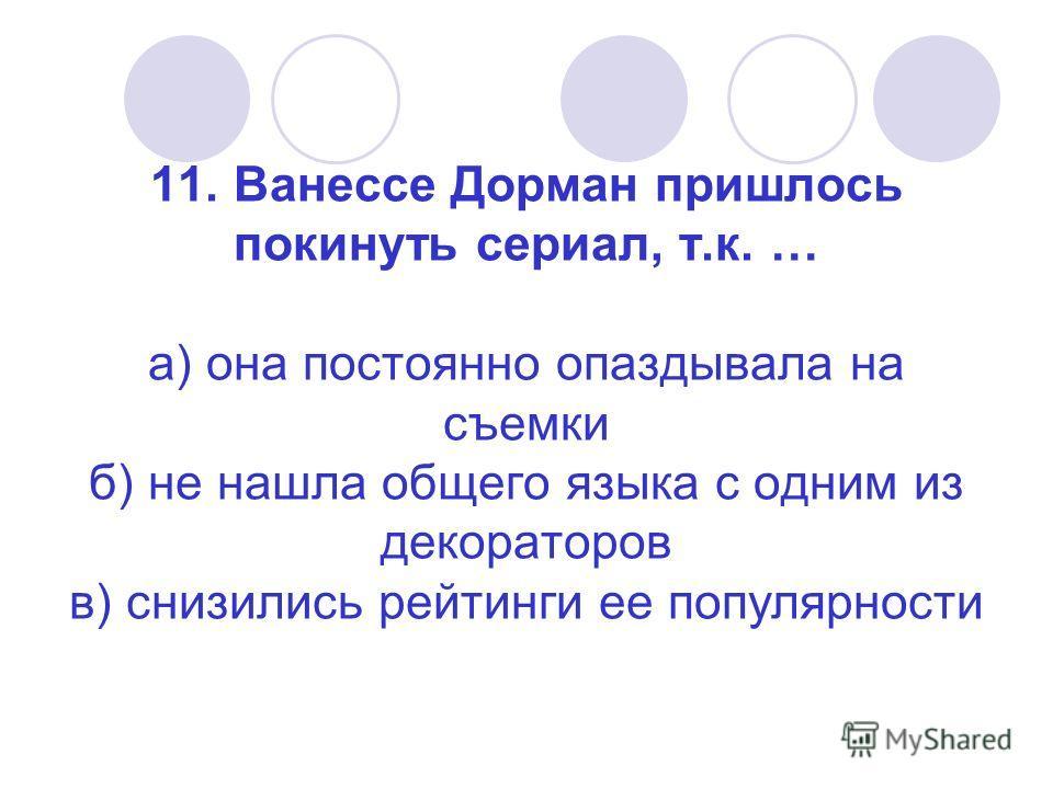 11. Ванессе Дорман пришлось покинуть сериал, т.к. … а) она постоянно опаздывала на съемки б) не нашла общего языка с одним из декораторов в) снизились рейтинги ее популярности