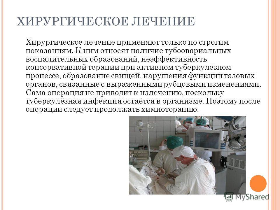 ХИРУРГИЧЕСКОЕ ЛЕЧЕНИЕ Хирургическое лечение применяют только по строгим показаниям. К ним относят наличие тубоовариальных воспалительных образований, неэффективность консервативной терапии при активном туберкулёзном процессе, образование свищей, нару