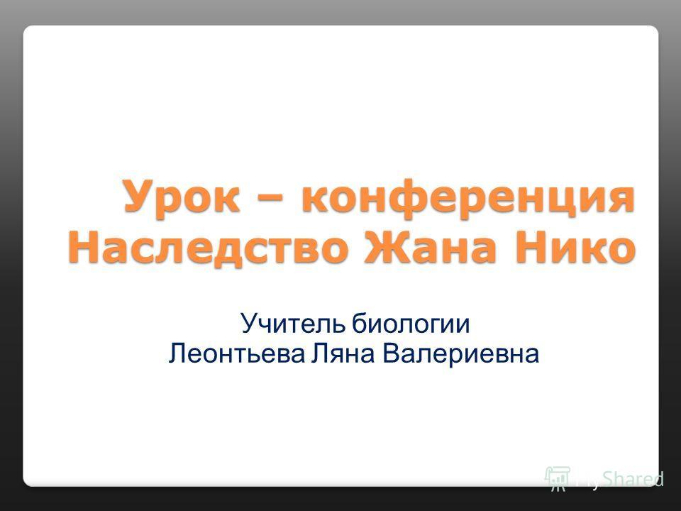 Урок – конференция Наследство Жана Нико Учитель биологии Леонтьева Ляна Валериевна