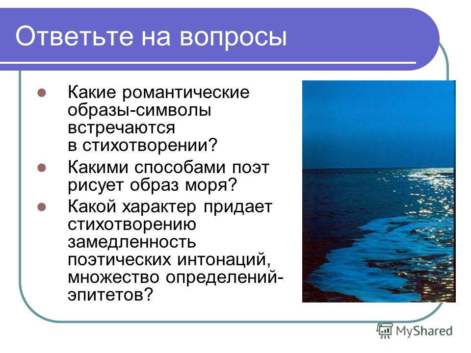 Ответьте на вопросы Какие романтические образы-символы встречаются в стихотворении? Какими способами поэт рисует образ моря? Какой характер придает стихотворению замедленность поэтических интонаций, множество определений- эпитетов?