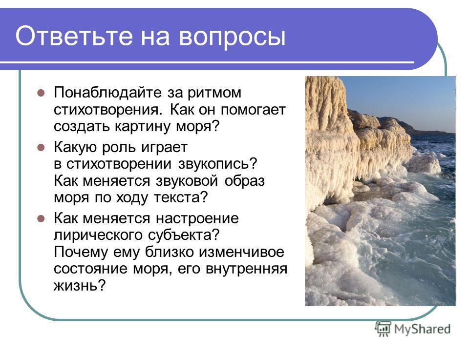 Ответьте на вопросы Понаблюдайте за ритмом стихотворения. Как он помогает создать картину моря? Какую роль играет в стихотворении звукопись? Как меняется звуковой образ моря по ходу текста? Как меняется настроение лирического субъекта? Почему ему бли
