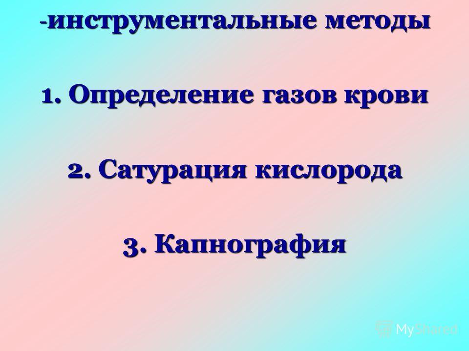 - инструментальные методы 1. Определение газов крови 2. Сатурация кислорода 3. Капнография