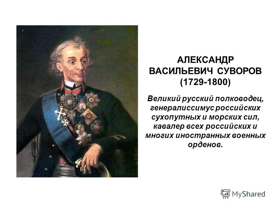 АЛЕКСАНДР ВАСИЛЬЕВИЧ СУВОРОВ (1729-1800) Великий русский полководец, генералиссимус российских сухопутных и морских сил, кавалер всех российских и многих иностранных военных орденов.