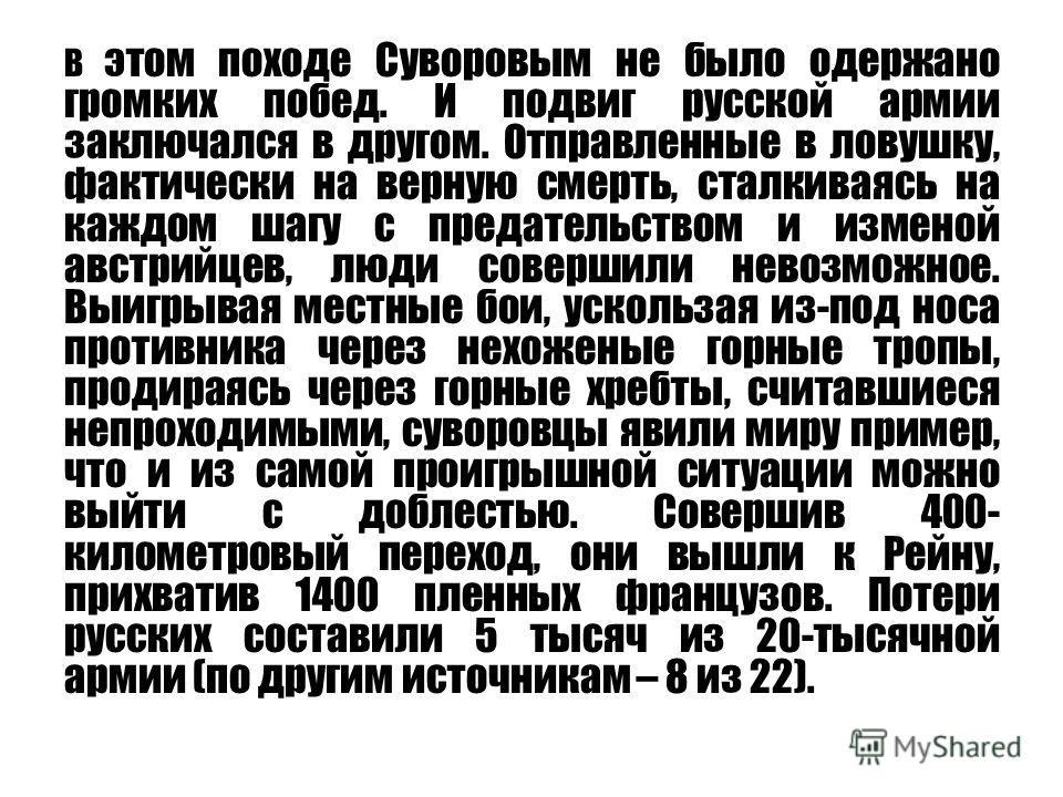 В этом походе Суворовым не было одержано громких побед. И подвиг русской армии заключался в другом. Отправленные в ловушку, фактически на верную смерть, сталкиваясь на каждом шагу с предательством и изменой австрийцев, люди совершили невозможное. Выи