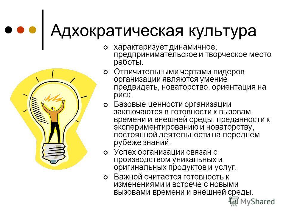 Адхократическая культура характеризует динамичное, предпринимательское и творческое место работы. Отличительными чертами лидеров организации являются умение предвидеть, новаторство, ориентация на риск. Базовые ценности организации заключаются в готов