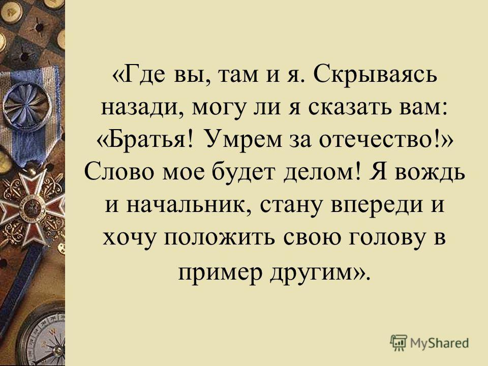 «Где вы, там и я. Скрываясь назади, могу ли я сказать вам: «Братья! Умрем за отечество!» Слово мое будет делом! Я вождь и начальник, стану впереди и хочу положить свою голову в пример другим».