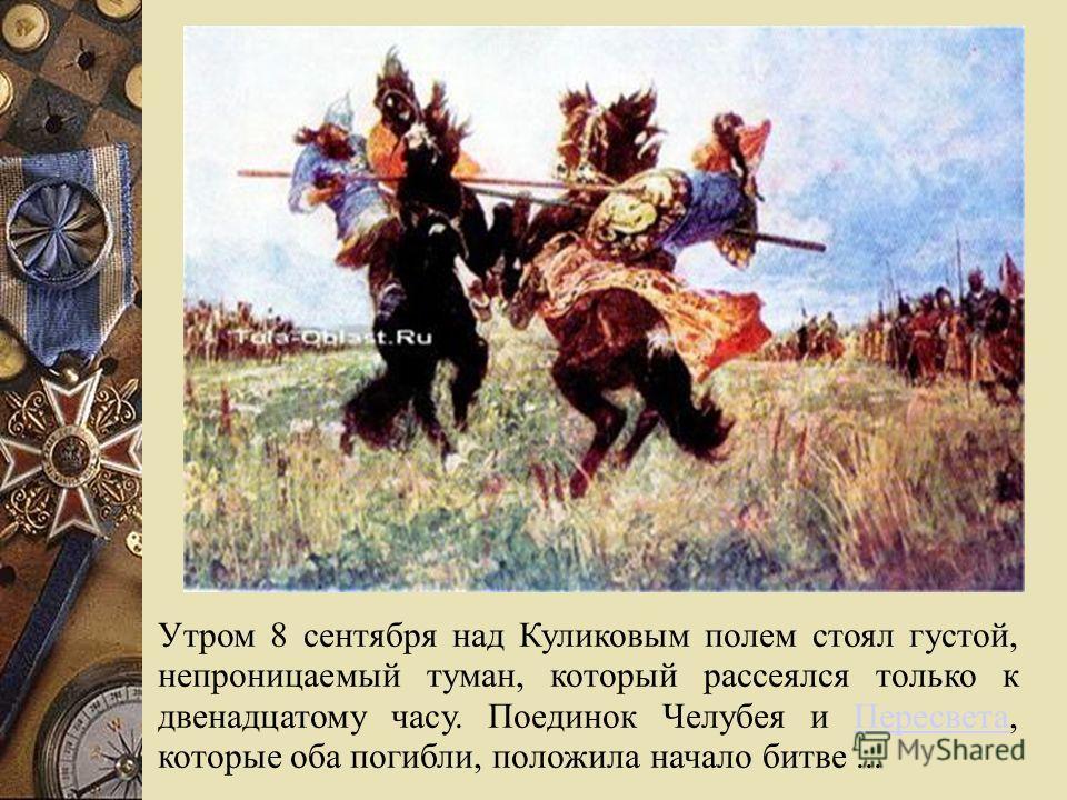 Утром 8 сентября над Куликовым полем стоял густой, непроницаемый туман, который рассеялся только к двенадцатому часу. Поединок Челубея и Пересвета, которые оба погибли, положила начало битве...Пересвета
