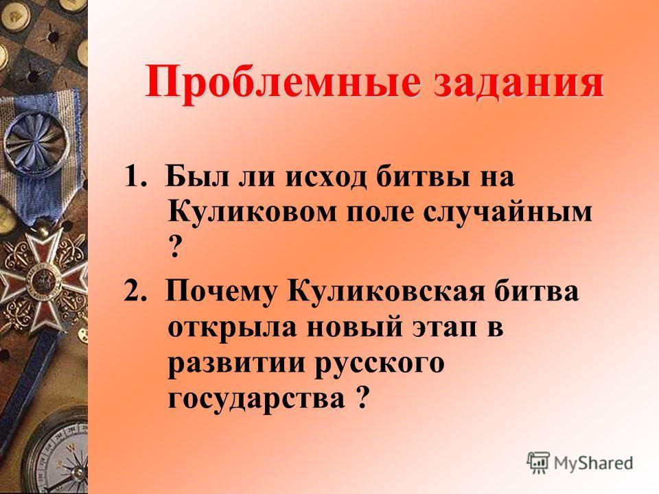 Проблемные задания 1. Был ли исход битвы на Куликовом поле случайным ? 2. Почему Куликовская битва открыла новый этап в развитии русского государства ?