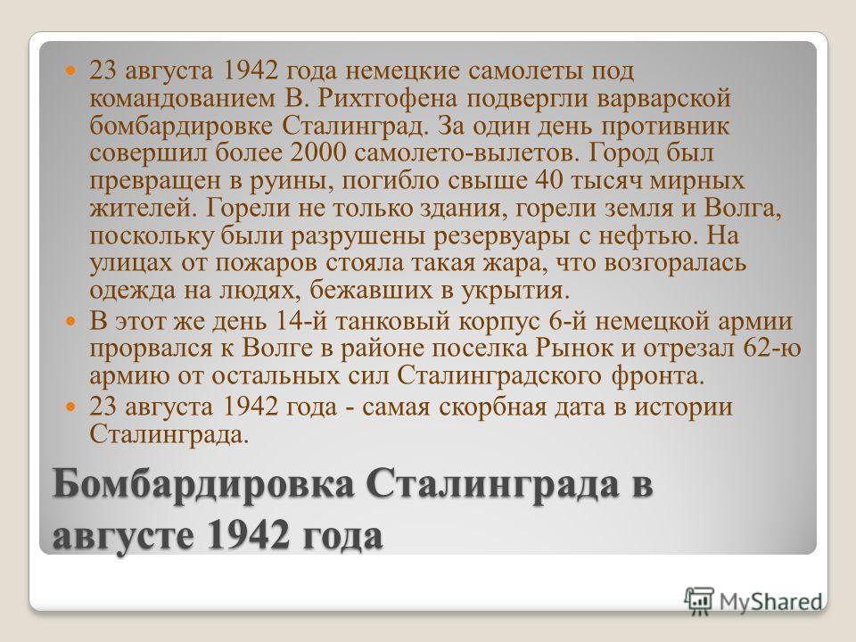Бомбардировка Сталинграда в августе 1942 года 23 августа 1942 года немецкие самолеты под командованием В. Рихтгофена подвергли варварской бомбардировке Сталинград. За один день противник совершил более 2000 самолето-вылетов. Город был превращен в руи