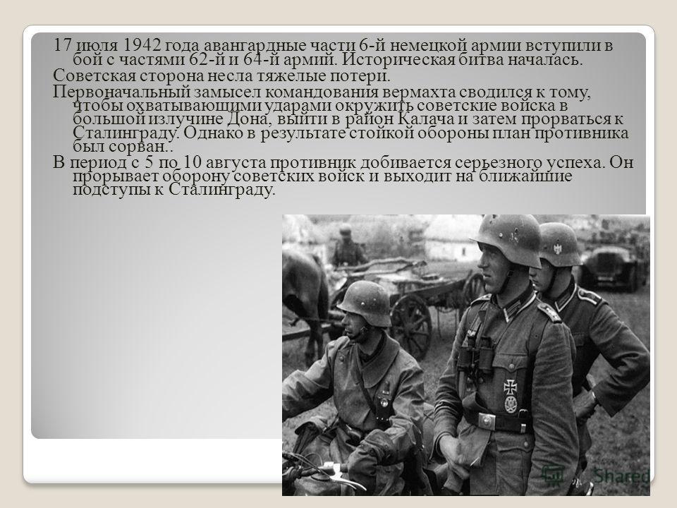 17 июля 1942 года авангардные части 6-й немецкой армии вступили в бой с частями 62-й и 64-й армий. Историческая битва началась. Советская сторона несла тяжелые потери. Первоначальный замысел командования вермахта сводился к тому, чтобы охватывающими