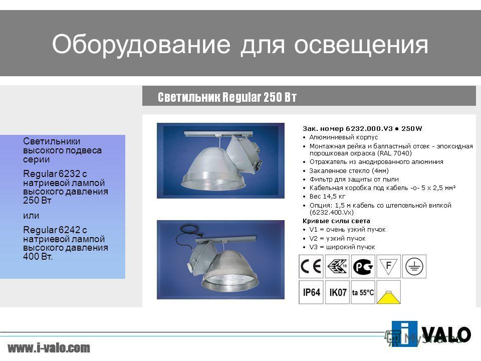www.i-valo.com Оборудование для освещения Светильники высокого подвеса серии Regular 6232 c натриевой лампой высокого давления 250 Вт или Regular 6242 c натриевой лампой высокого давления 400 Вт.